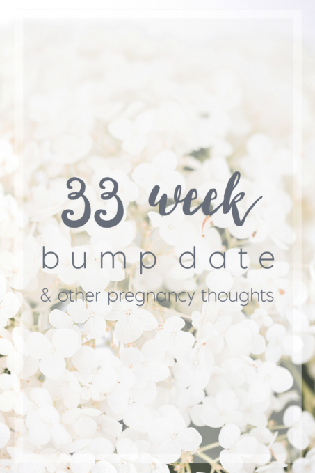 33_week_bump_date_random_pregnancy_thoughts